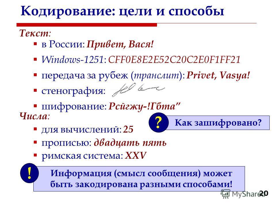 20 Кодирование: цели и способы Текст : в России: Привет, Вася! Windows-1251 : CFF0E8E2E52C20C2E0F1FF21 передача за рубеж ( транслит ): Privet, Vasya! стенография: шифрование: Рсйгжу-!Гбта Информация (смысл сообщения) может быть закодирована разными с