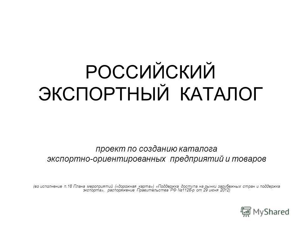 РОССИЙСКИЙ ЭКСПОРТНЫЙ КАТАЛОГ проект по созданию каталога экспортно-ориентированных предприятий и товаров ( во исполнение п.18 Плана мероприятий («дорожная карта») «Поддержка доступа на рынки зарубежных стран и поддержка экспорта», распоряжение Прави