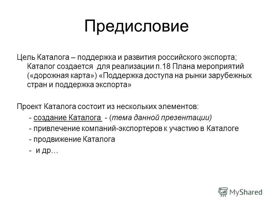 Предисловие Цель Каталога – поддержка и развития российского экспорта; Каталог создается для реализации п.18 Плана мероприятий («дорожная карта») «Поддержка доступа на рынки зарубежных стран и поддержка экспорта» Проект Каталога состоит из нескольких