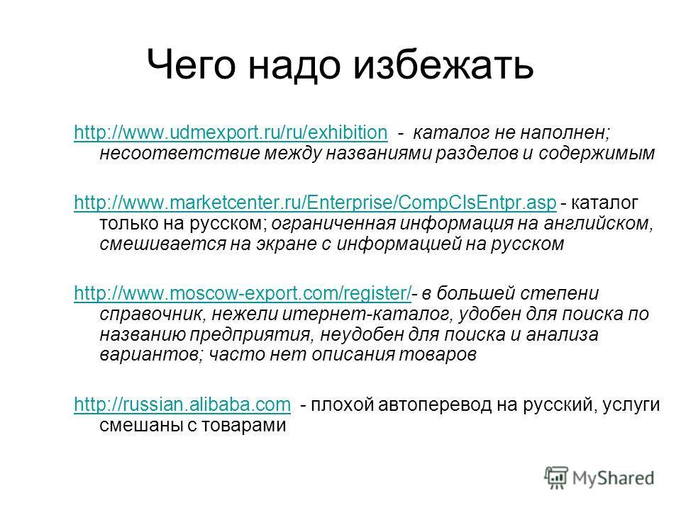 Чего надо избежать http://www.udmexport.ru/ru/exhibitionhttp://www.udmexport.ru/ru/exhibition - каталог не наполнен; несоответствие между названиями разделов и содержимым http://www.marketcenter.ru/Enterprise/CompClsEntpr.asphttp://www.marketcenter.r