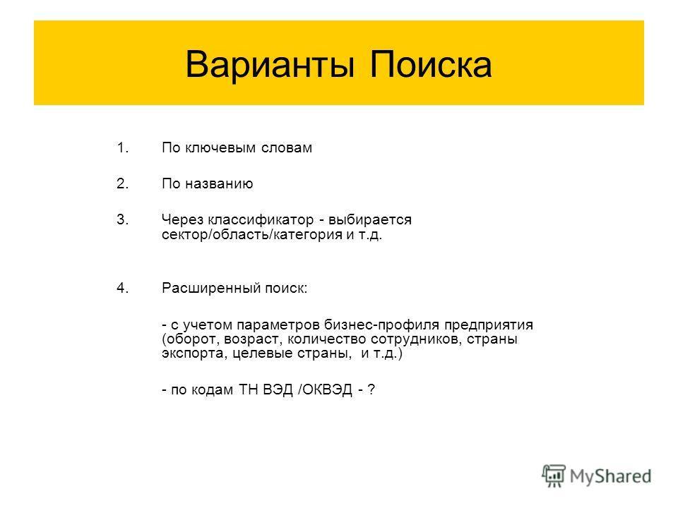 Варианты Поиска 1. По ключевым словам 2. По названию 3. Через классификатор - выбирается сектор/область/категория и т.д. 4. Расширенный поиск: - с учетом параметров бизнес-профиля предприятия (оборот, возраст, количество сотрудников, страны экспорта,