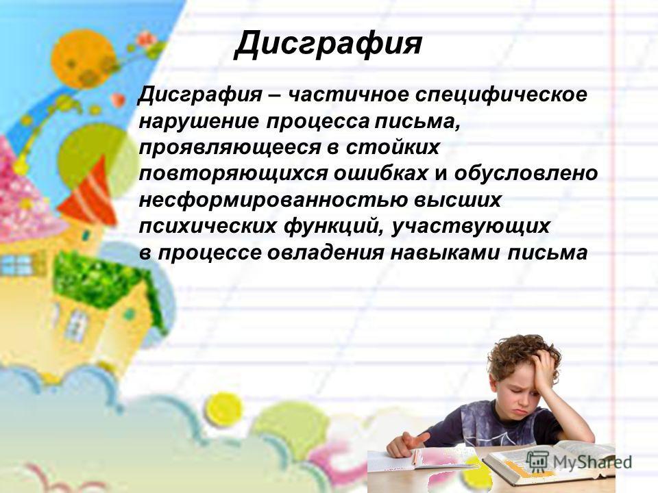 Дисграфия Дисграфия – частичное специфическое нарушение процесса письма, проявляющееся в стойких повторяющихся ошибках и обусловлено несформированностью высших психических функций, участвующих в процессе овладения навыками письма