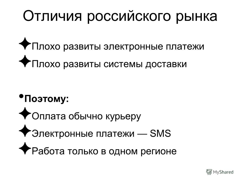 Отличия российского рынка Плохо развиты электронные платежи Плохо развиты системы доставки Поэтому: Оплата обычно курьеру Электронные платежи SMS Работа только в одном регионе