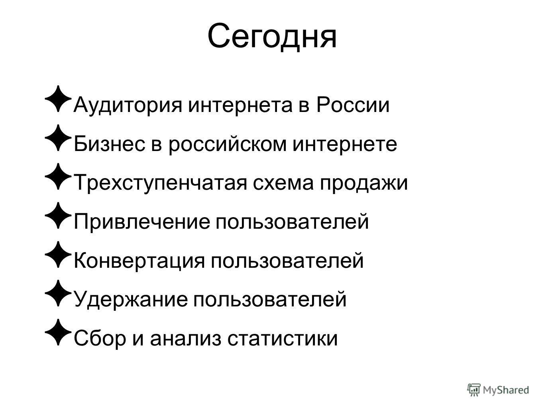 Сегодня Аудитория интернета в России Бизнес в российском интернете Трехступенчатая схема продажи Привлечение пользователей Конвертация пользователей Удержание пользователей Сбор и анализ статистики
