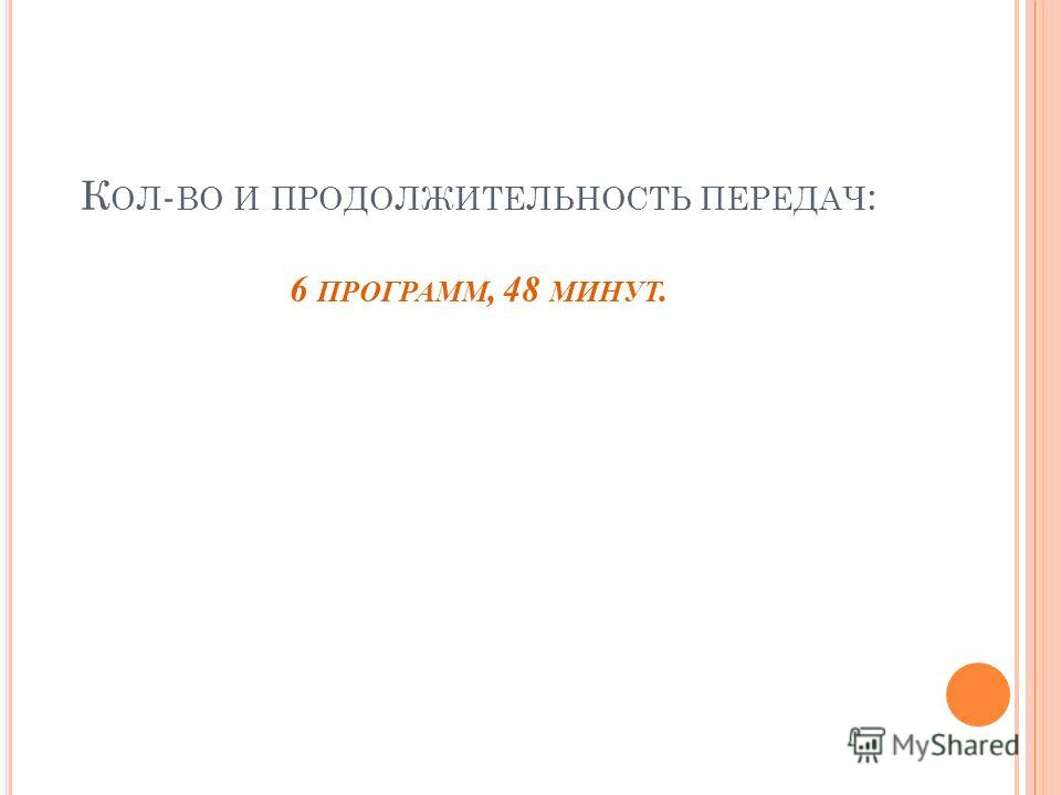К ОЛ - ВО И ПРОДОЛЖИТЕЛЬНОСТЬ ПЕРЕДАЧ : 6 ПРОГРАММ, 48 МИНУТ.