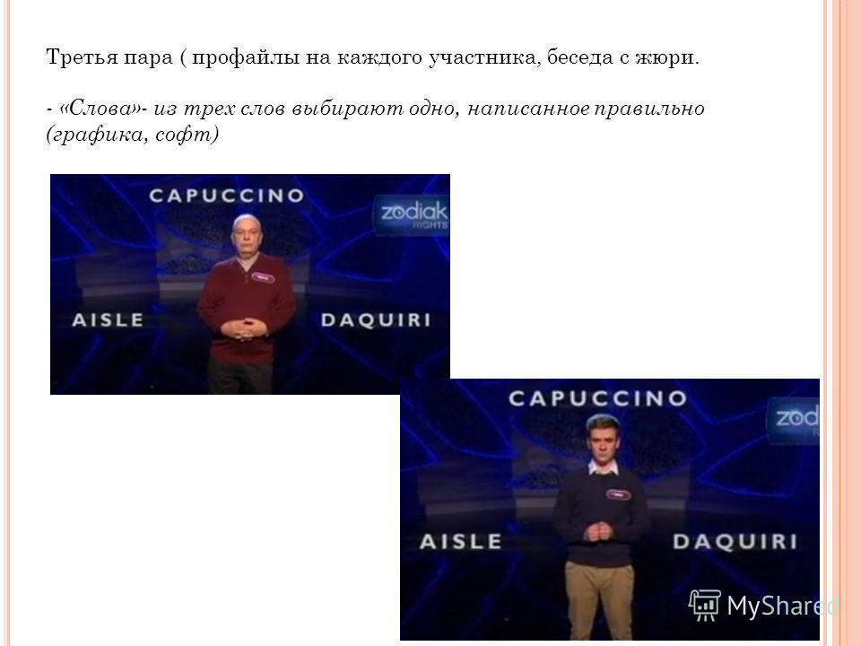 Третья пара ( профайлы на каждого участника, беседа с жюри. - «Слова»- из трех слов выбирают одно, написанное правильно (графика, софт)