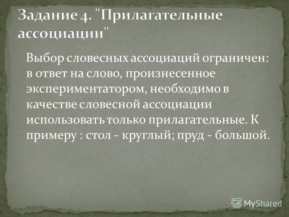 Выбор словесных ассоциаций ограничен: в ответ на слово, произнесенное экспериментатором, необходимо в качестве словесной ассоциации использовать только прилагательные. К примеру : стол - круглый; пруд - большой.