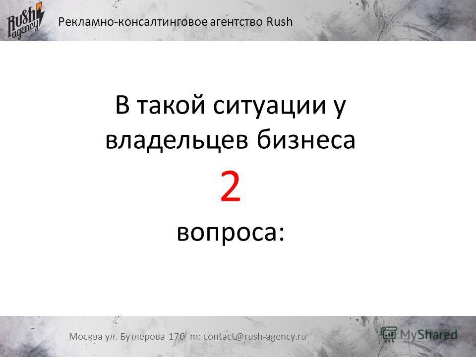Рекламно-консалтинговое агентство Rush Москва ул. Бутлерова 17 б m: contact@rush-agency.ru В такой ситуации у владельцев бизнеса 2 вопроса: