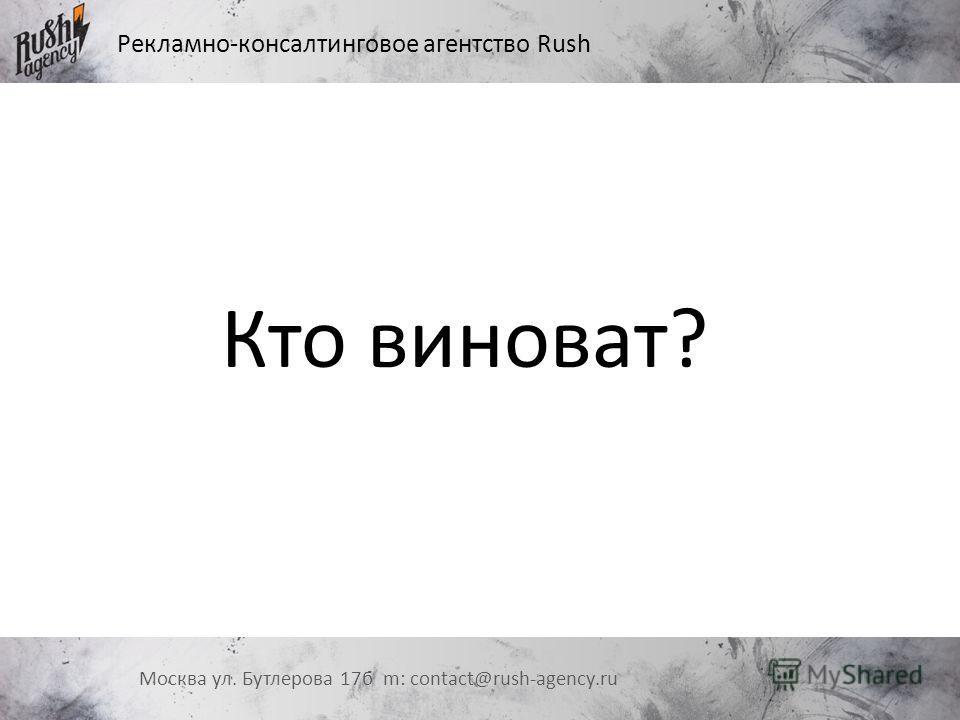 Рекламно-консалтинговое агентство Rush Москва ул. Бутлерова 17 б m: contact@rush-agency.ru Кто виноват?