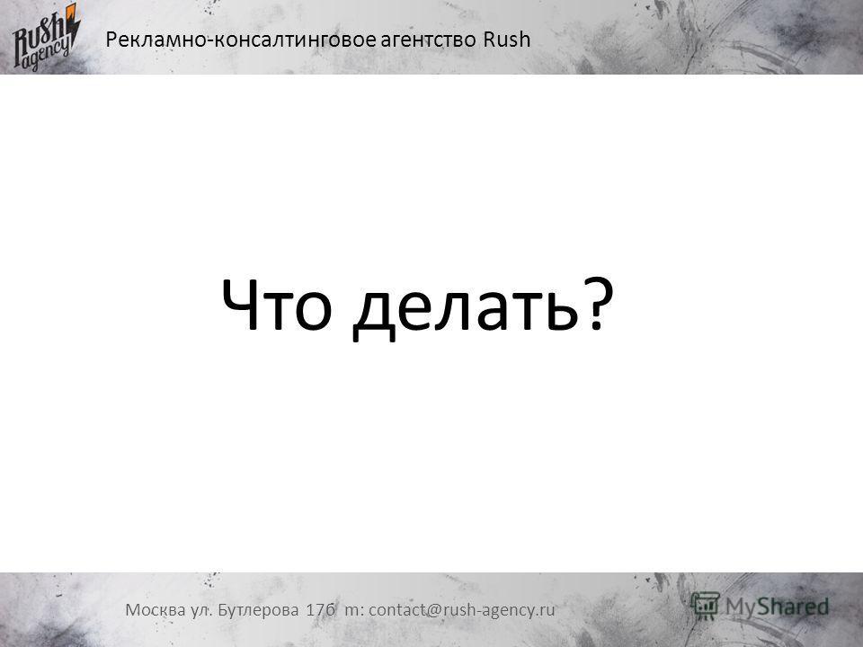 Рекламно-консалтинговое агентство Rush Москва ул. Бутлерова 17 б m: contact@rush-agency.ru Что делать?
