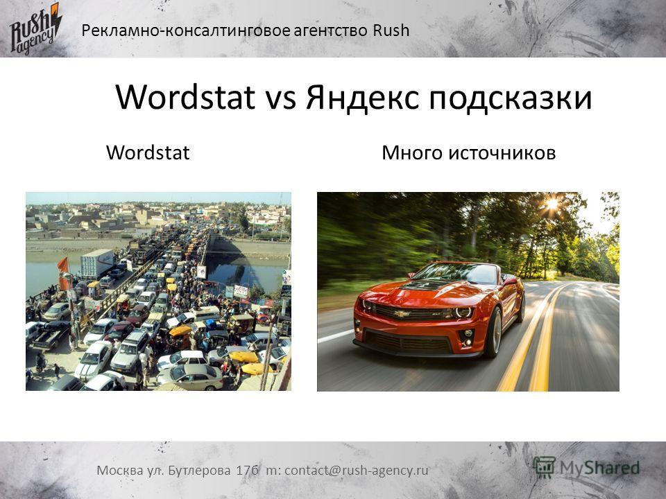 Рекламно-консалтинговое агентство Rush Москва ул. Бутлерова 17 б m: contact@rush-agency.ru Wordstat vs Яндекс подсказки Wordstat Много источников