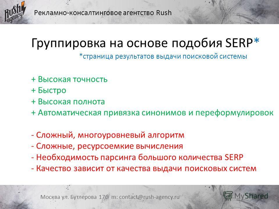 Рекламно-консалтинговое агентство Rush Москва ул. Бутлерова 17 б m: contact@rush-agency.ru Группировка на основе подобия SERP* + Высокая точность + Быстро + Высокая полнота + Автоматическая привязка синонимов и переформулировок - Сложный, многоуровне