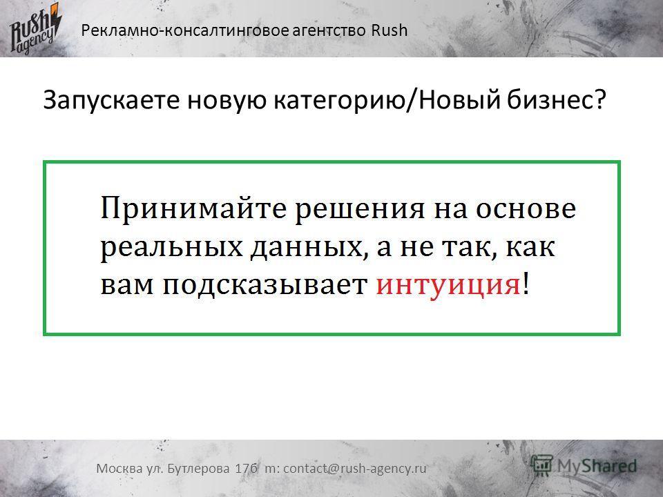 Рекламно-консалтинговое агентство Rush Москва ул. Бутлерова 17 б m: contact@rush-agency.ru Запускаете новую категорию/Новый бизнес?