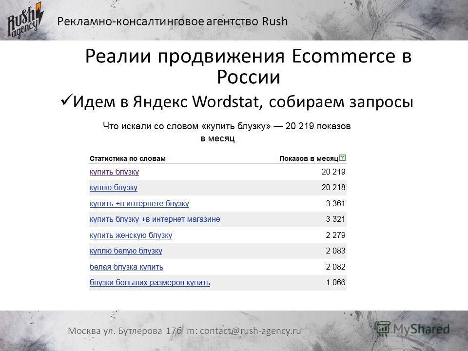 Рекламно-консалтинговое агентство Rush Москва ул. Бутлерова 17 б m: contact@rush-agency.ru Реалии продвижения Ecommerce в России Идем в Яндекс Wordstat, собираем запросы