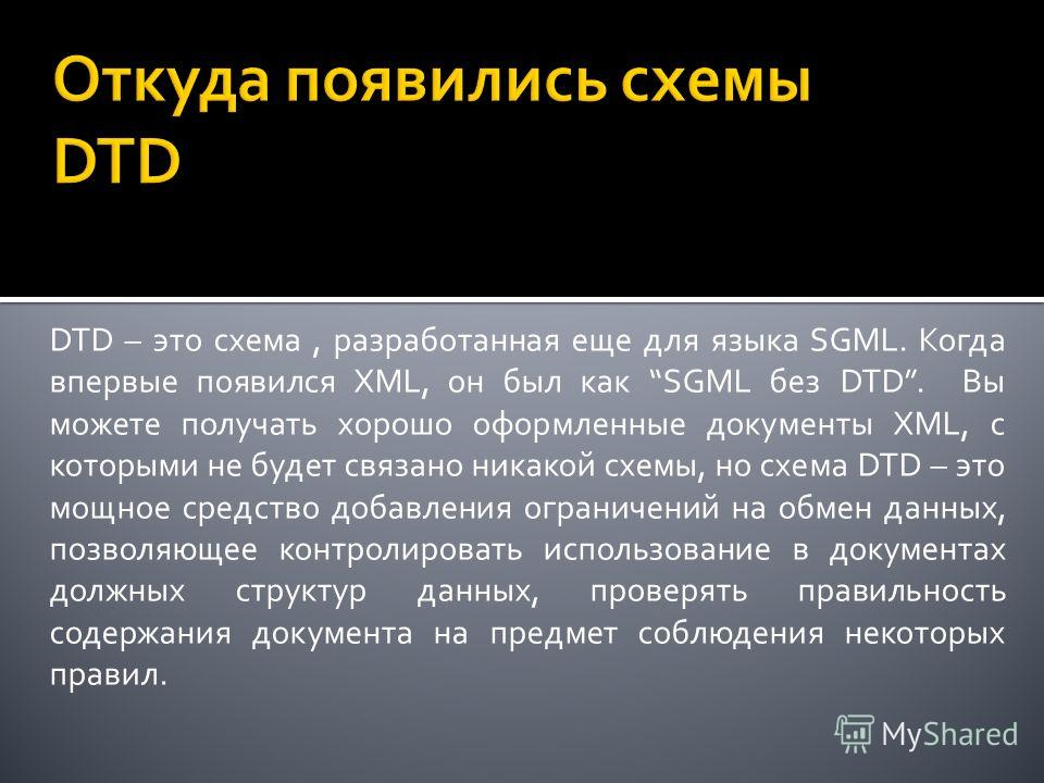 DTD – это схема, разработанная еще для языка SGML. Когда впервые появился XML, он был как SGML без DTD. Вы можете получать хорошо оформленные документы XML, с которыми не будет связано никакой схемы, но схема DTD – это мощное средство добавления огра