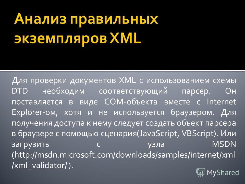 Для проверки документов XML с использованием схемы DTD необходим соответствующий парсер. Он поставляется в виде COM-объекта вместе с Internet Explorer-ом, хотя и не используется браузером. Для получения доступа к нему следует создать объект парсера в