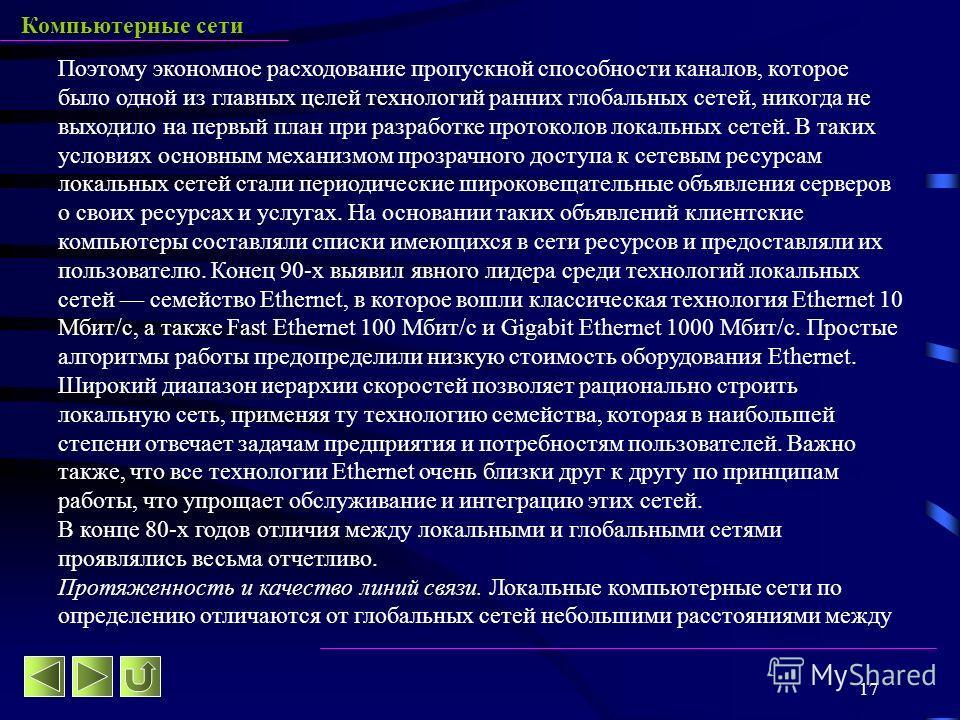 17 Компьютерные сети Поэтому экономное расходование пропускной способности каналов, которое было одной из главных целей технологий ранних глобальных сетей, никогда не выходило на первый план при разработке протоколов локальных сетей. В таких условиях