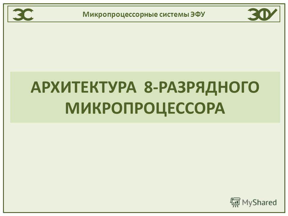Микропроцессорные системы ЭФУ АРХИТЕКТУРА 8-РАЗРЯДНОГО МИКРОПРОЦЕССОРА