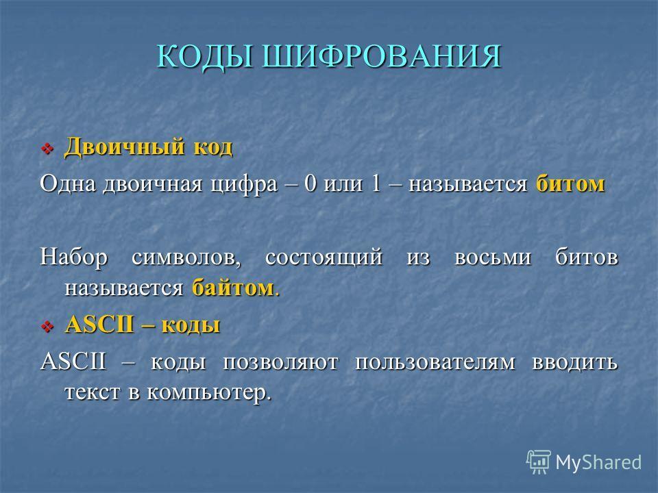 КОДЫ ШИФРОВАНИЯ Двоичный код Двоичный код Одна двоичная цифра – 0 или 1 – называется битом Набор символов, состоящий из восьми битов называется байтом. ASCII – коды ASCII – коды ASCII – коды позволяют пользователям вводить текст в компьютер.
