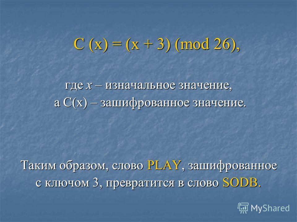 C (x) = (x + 3) (mod 26), C (x) = (x + 3) (mod 26), где x – изначальное значение, а C(x) – зашифрованное значение. а C(x) – зашифрованное значение. Таким образом, слово PLAY, зашифрованное с ключом 3, превратится в слово SODB.