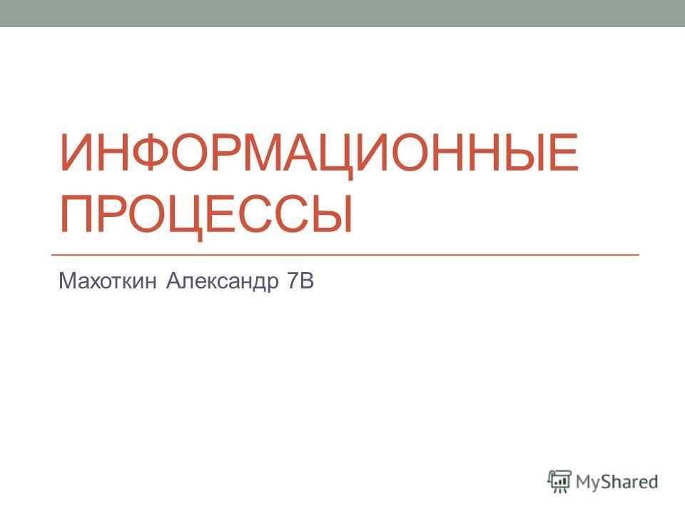 ИНФОРМАЦИОННЫЕ ПРОЦЕССЫ Махоткин Александр 7В