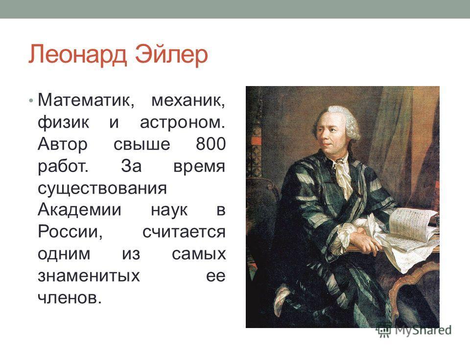 Леонард Эйлер Математик, механик, физик и астроном. Автор свыше 800 работ. За время существования Академии наук в России, считается одним из самых знаменитых ее членов.