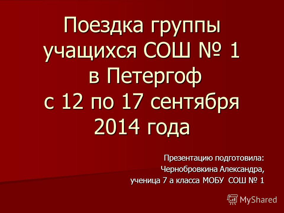 Поездка группы учащихся СОШ 1 в Петергоф с 12 по 17 сентября 2014 года Презентацию подготовила: Чернобровкина Александра, ученица 7 а класса МОБУ СОШ 1