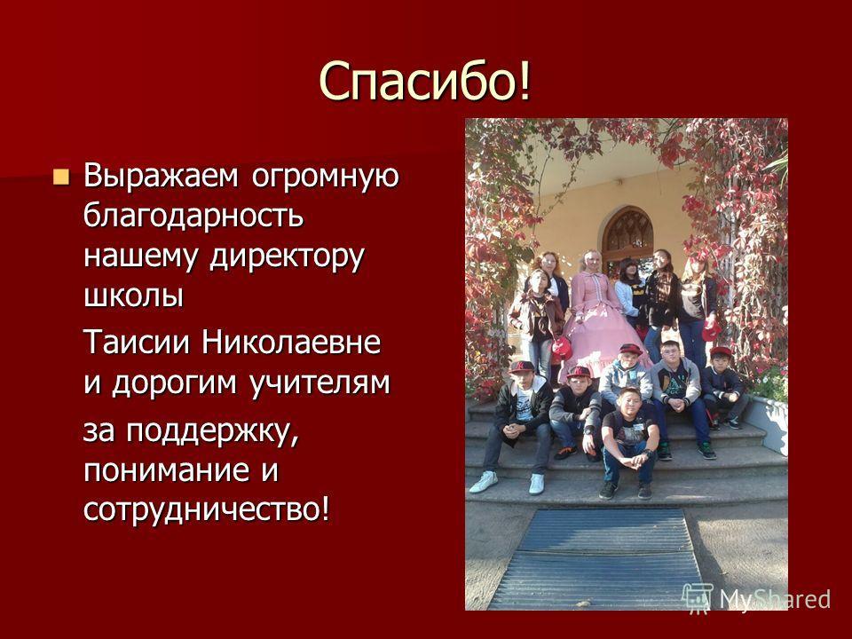 Спасибо! Выражаем огромную благодарность нашему директору школы Выражаем огромную благодарность нашему директору школы Таисии Николаевне и дорогим учителям за поддержку, понимание и сотрудничество!