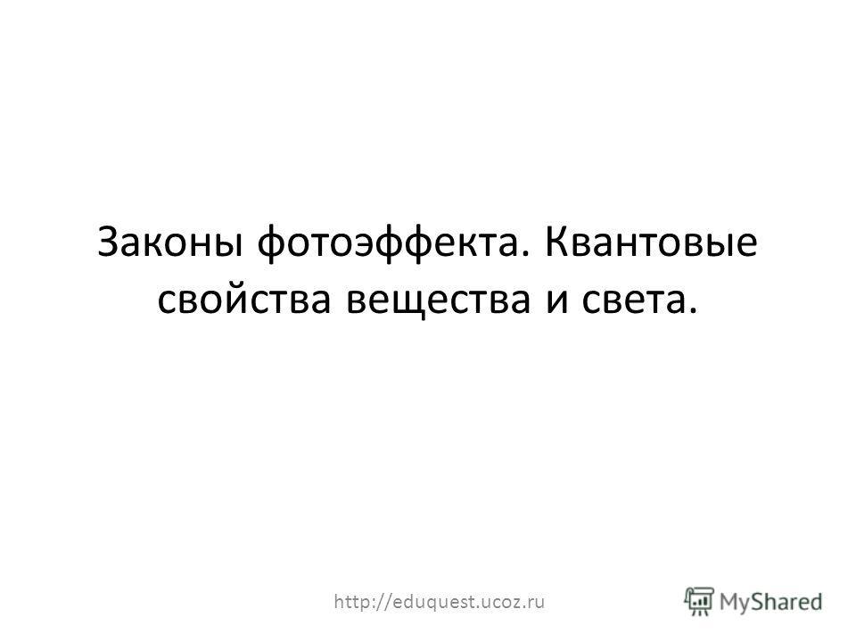 Законы фотоэффекта. Квантовые свойства вещества и света. http://eduquest.ucoz.ru