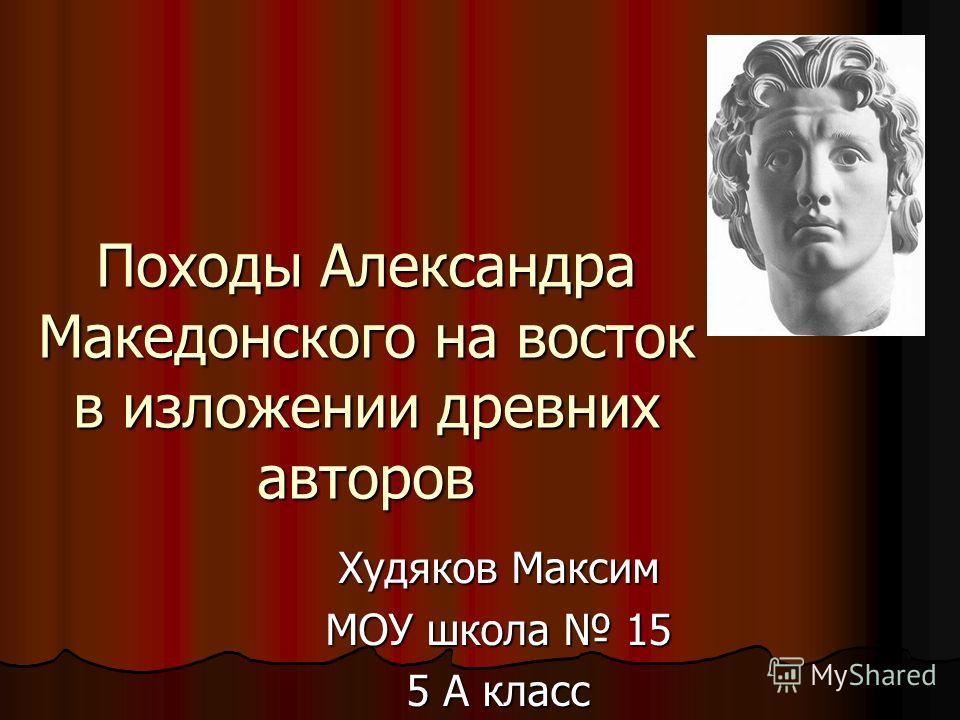 Походы Александра Македонского на восток в изложении древних авторов Худяков Максим МОУ школа 15 5 А класс