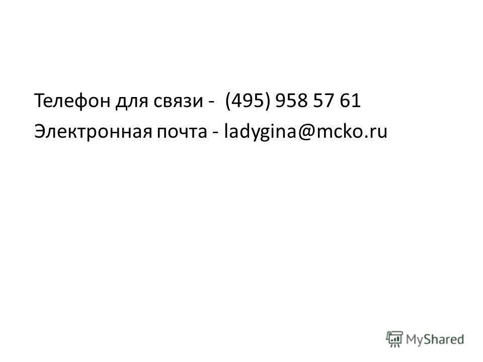 Телефон для связи - (495) 958 57 61 Электронная почта - ladygina@mcko.ru