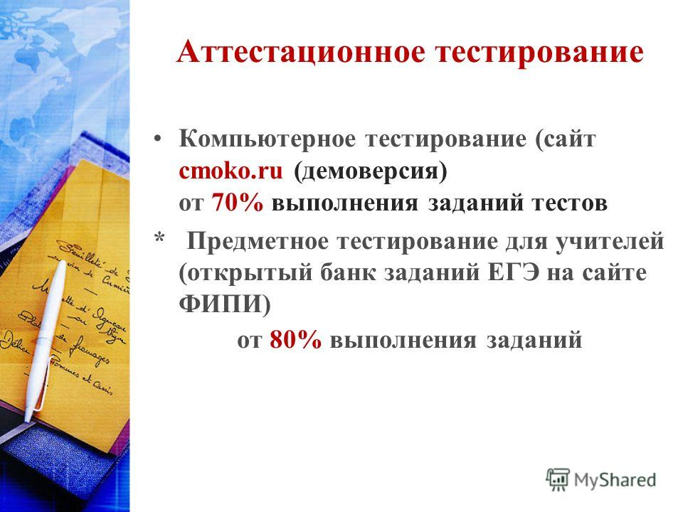 Аттестационное тестирование Компьютерное тестирование (сайт cmoko.ru (демоверсия) от 70% выполнения заданий тестов * Предметное тестирование для учителей (открытый банк заданий ЕГЭ на сайте ФИПИ) от 80% выполнения заданий