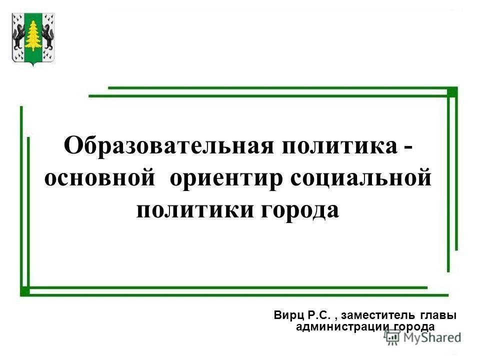 Образовательная политика - основной ориентир социальной политики города Вирц Р.С., заместитель главы администрации города