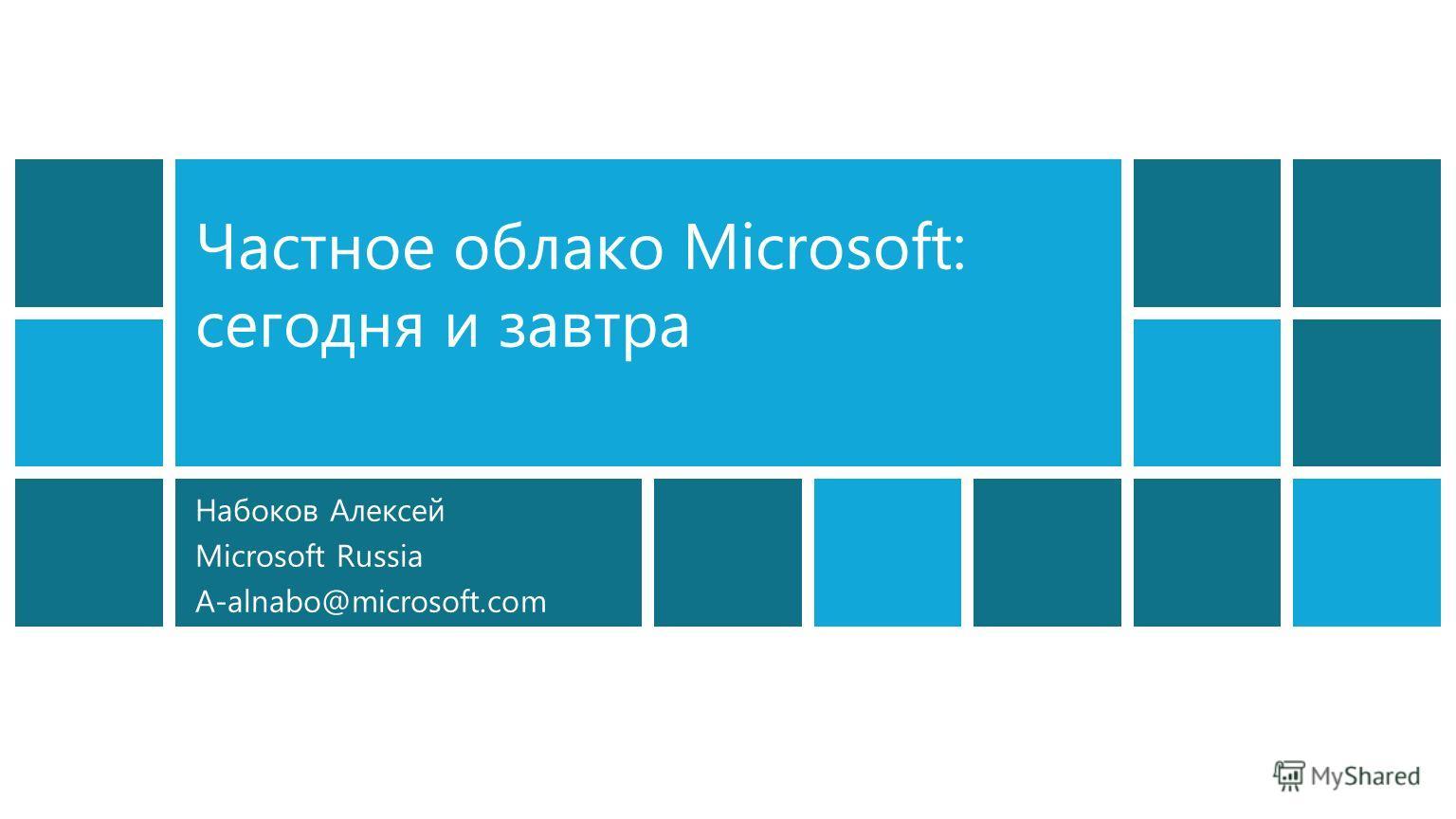 Набоков Алексей Microsoft Russia A-alnabo@microsoft.com Частное облако Microsoft: сегодня и завтра
