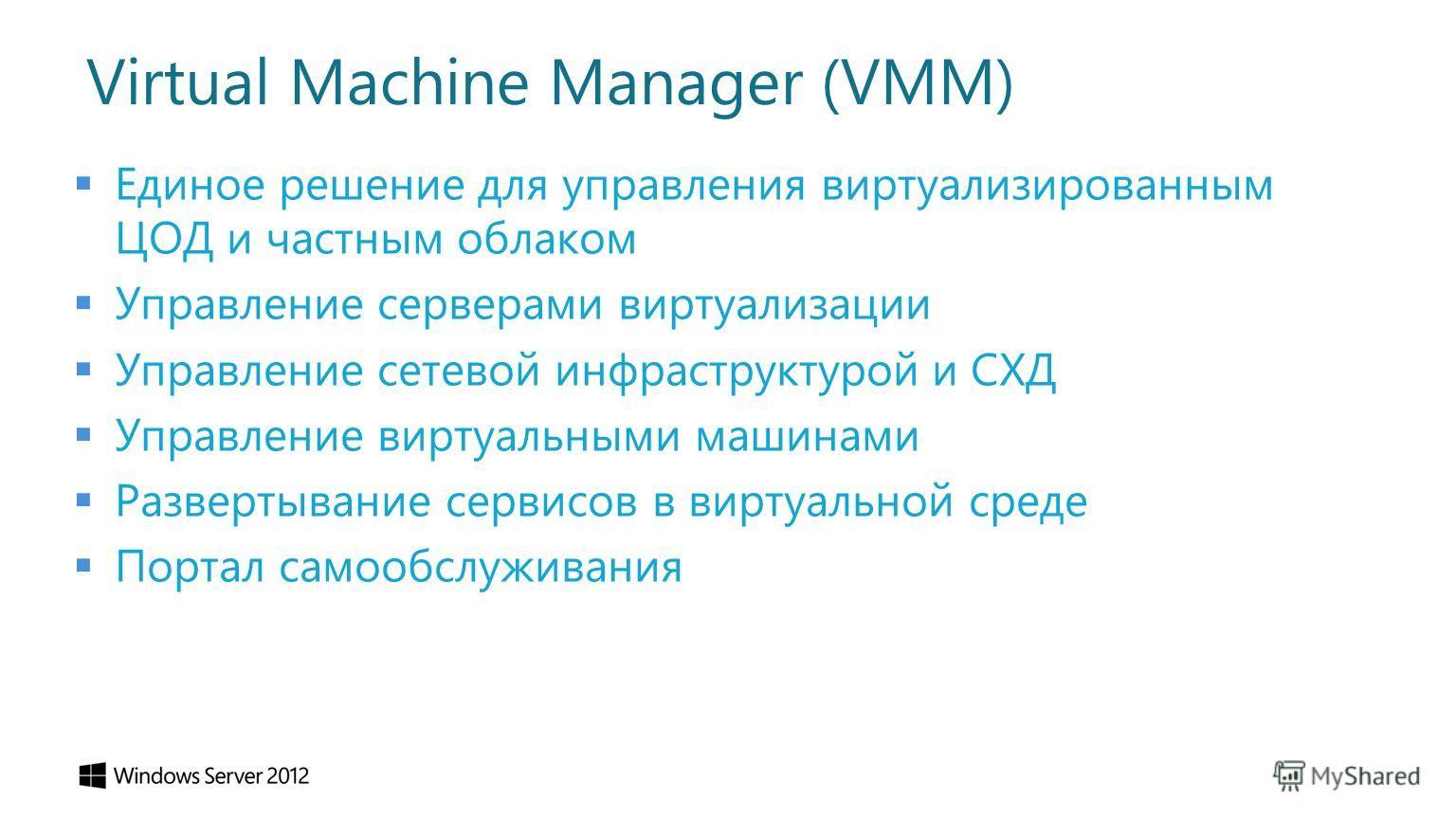 Virtual Machine Manager (VMM) Единое решение для управления виртуализированным ЦОД и частным облаком Управление серверами виртуализации Управление сетевой инфраструктурой и СХД Управление виртуальными машинами Развертывание сервисов в виртуальной сре