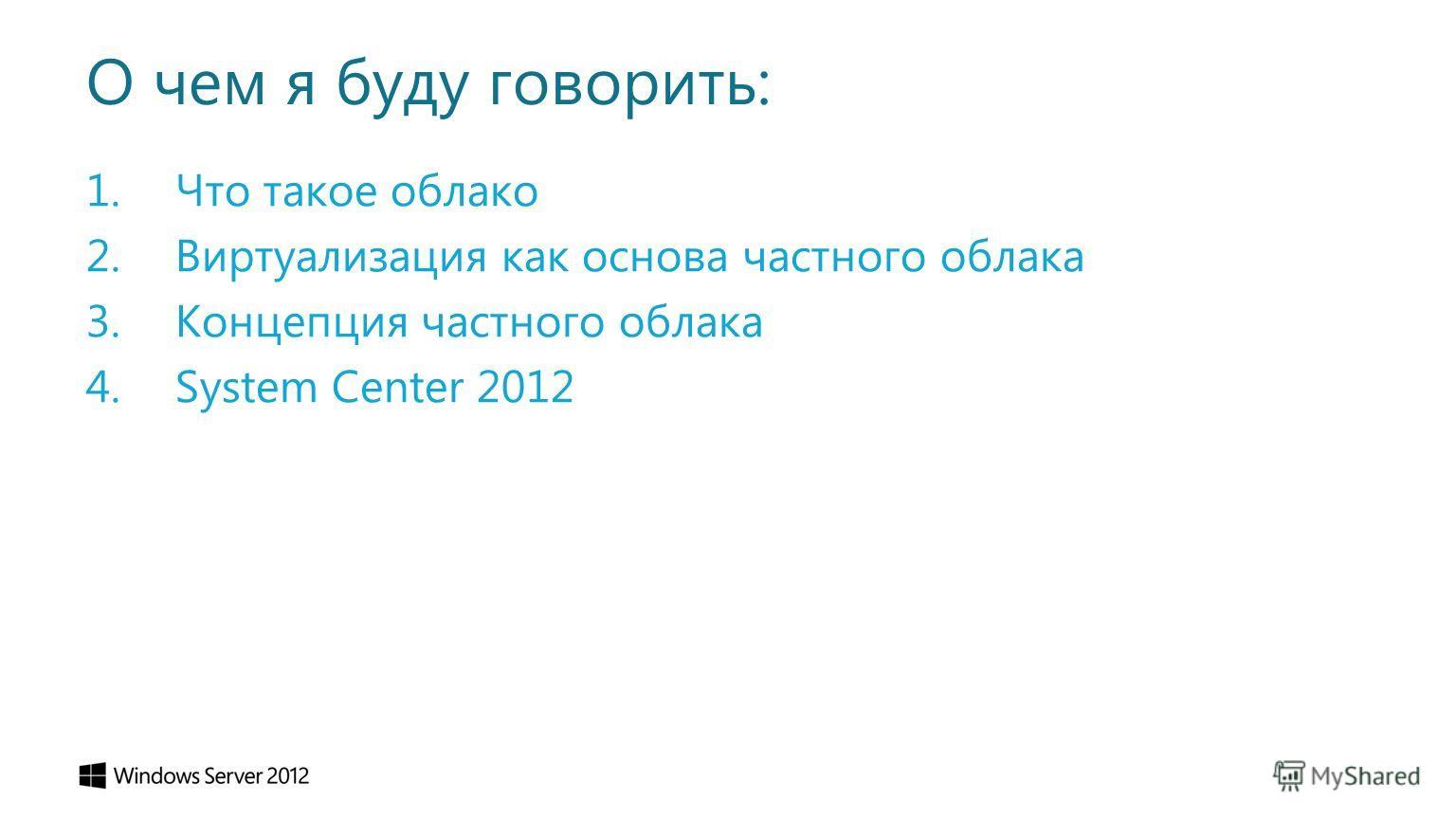 О чем я буду говорить: 1. Что такое облако 2. Виртуализация как основа частного облака 3. Концепция частного облака 4. System Center 2012