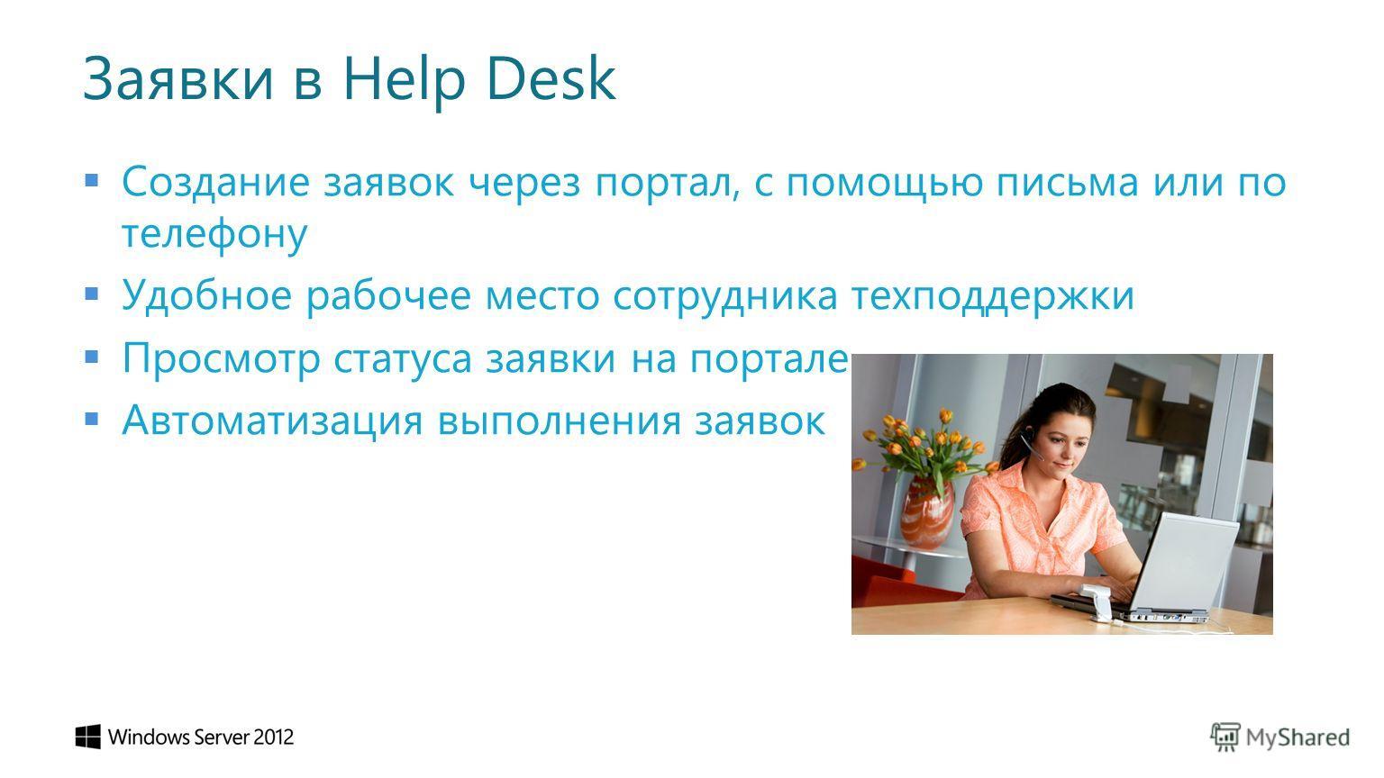Заявки в Help Desk Создание заявок через портал, с помощью письма или по телефону Удобное рабочее место сотрудника техподдержки Просмотр статуса заявки на портале Автоматизация выполнения заявок