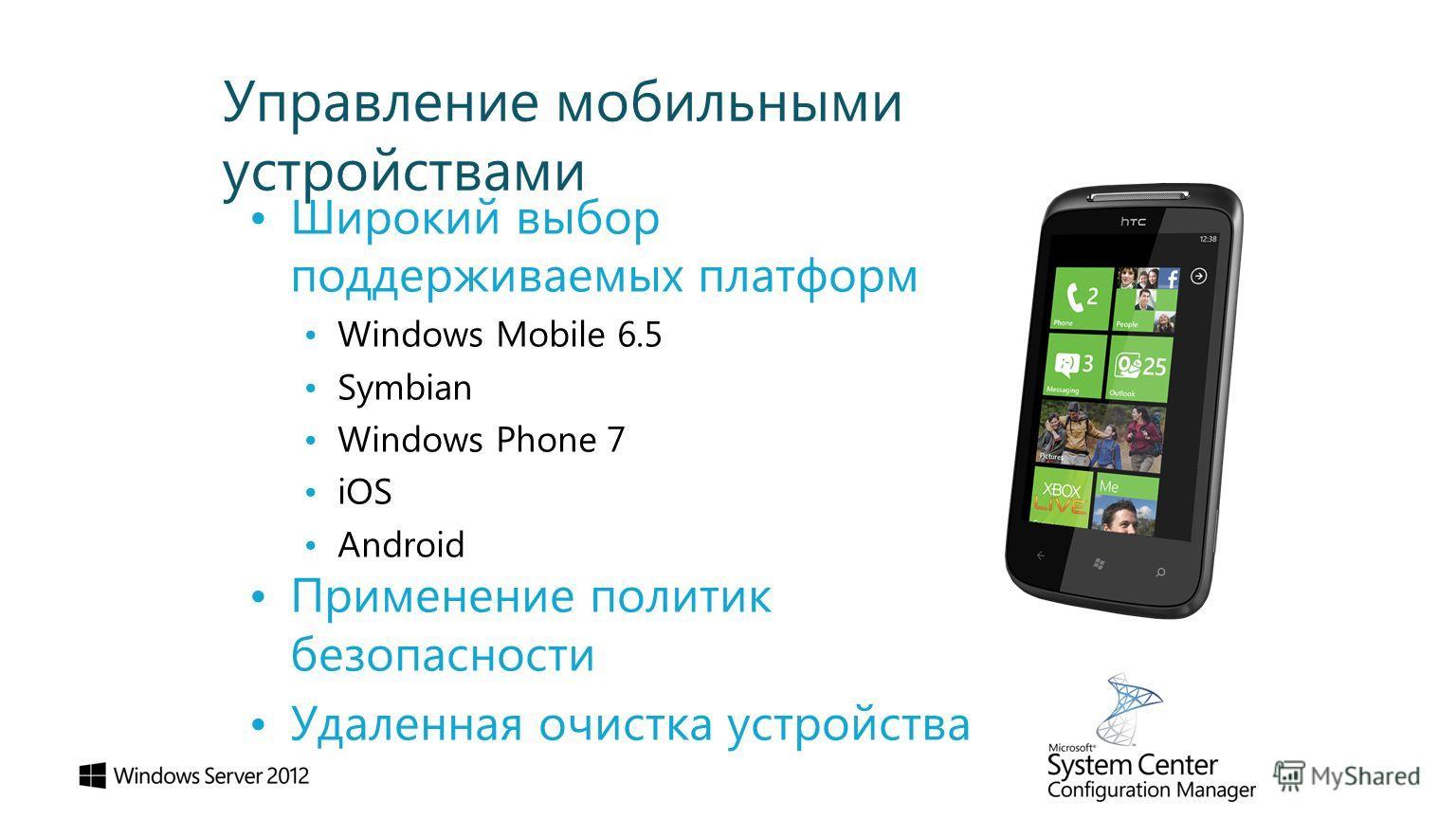 Управление мобильными устройствами Широкий выбор поддерживаемых платформ Windows Mobile 6.5 Symbian Windows Phone 7 iOS Android Применение политик безопасности Удаленная очистка устройства