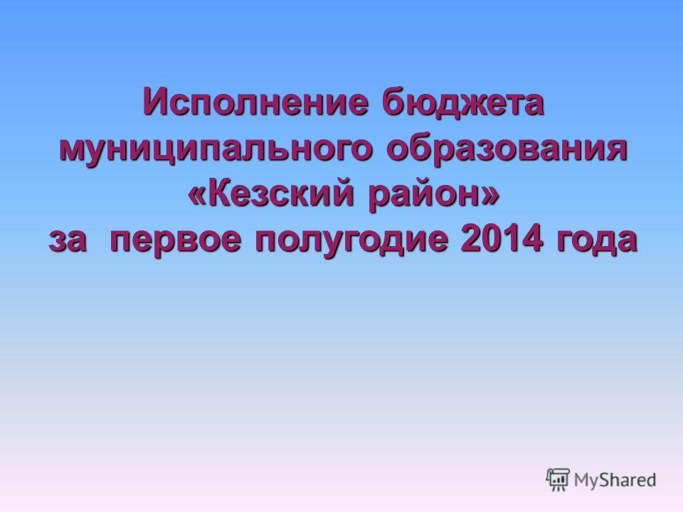 Исполнение бюджета муниципального образования «Кезский район» за первое полугодие 2014 года