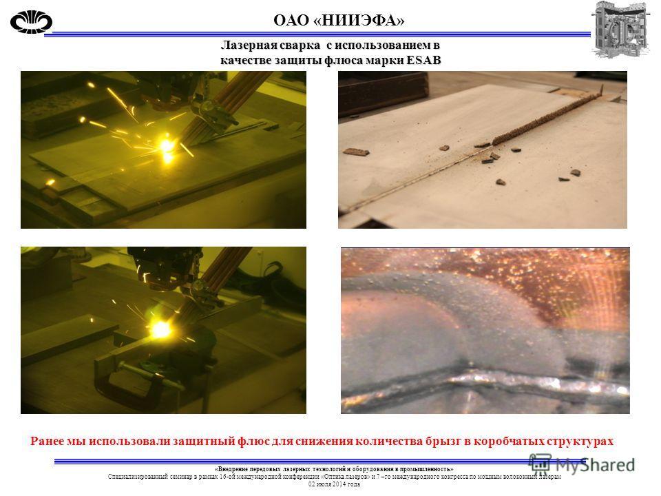 Лазерная сварка с использованием в качестве защиты флюса марки ESAB Ранее мы использовали защитный флюс для снижения количества брызг в коробчатых структурах ОАО «НИИЭФА» «Внедрение передовых лазерных технологий и оборудования в промышленность» Специ