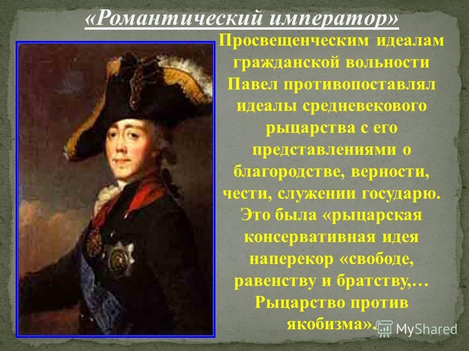 «Романтический император» Просвещенческим идеалам гражданской вольности Павел противопоставлял идеалы средневекового рыцарства с его представлениями о благородстве, верности, чести, служении государю. Это была «рыцарская консервативная идея наперекор