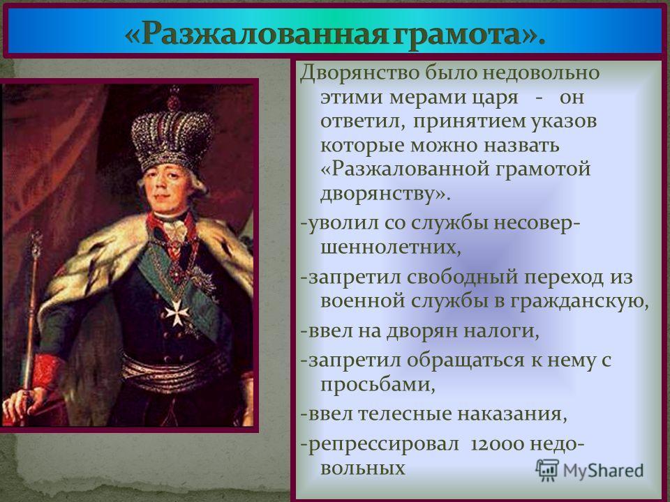 Дворянство было недовольно этими мерами царя - он ответил, принятием указов которые можно назвать «Разжалованной грамотой дворянству». -уволил со службы несовер- шеннолетних, -запретил свободный переход из военной службы в гражданскую, -ввел на дворя