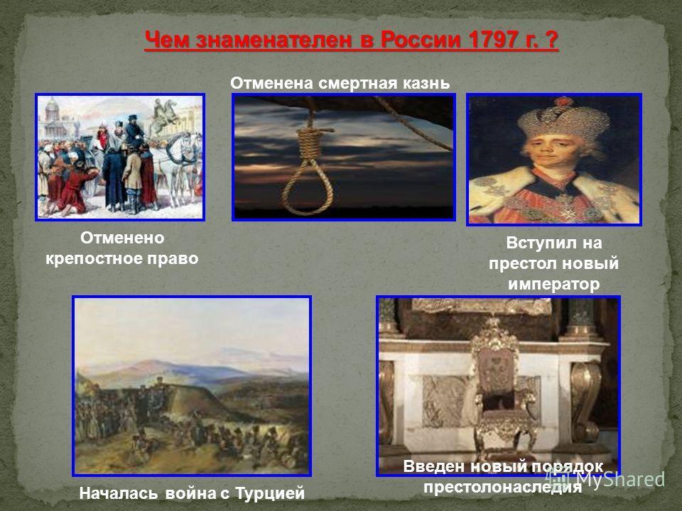 Чем знаменателен в России 1797 г. ? Отменена смертная казнь Отменено крепостное право Вступил на престол новый император Началась война с Турцией Введен новый порядок престолонаследия