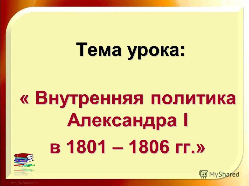 Тема урока: « Внутренняя политика Александра I в 1801 – 1806 гг.»