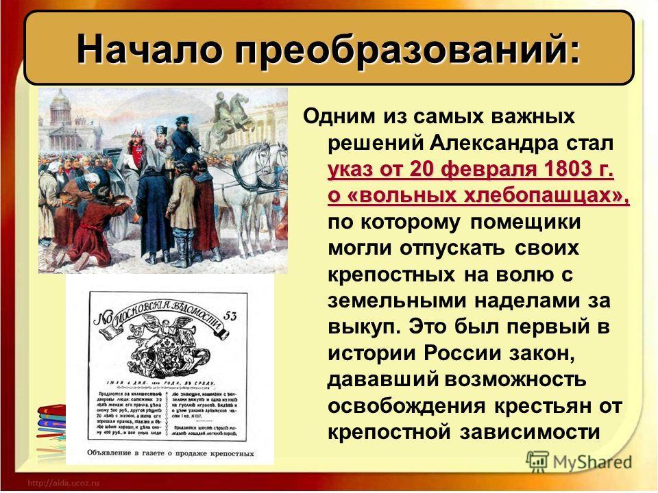 указ от 20 февраля 1803 г. о «вольных хлебопашцах», Одним из самых важных решений Александра стал указ от 20 февраля 1803 г. о «вольных хлебопашцах», по которому помещики могли отпускать своих крепостных на волю с земельными наделами за выкуп. Это бы