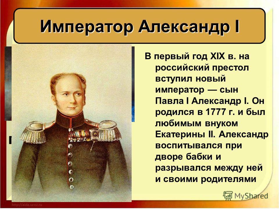 В первый год XIX в. на российский престол вступил новый император сын Павла I Александр I. Он родился в 1777 г. и был любимым внуком Екатерины II. Александр воспитывался при дворе бабки и разрывался между ней и своими родителями Император Александр I