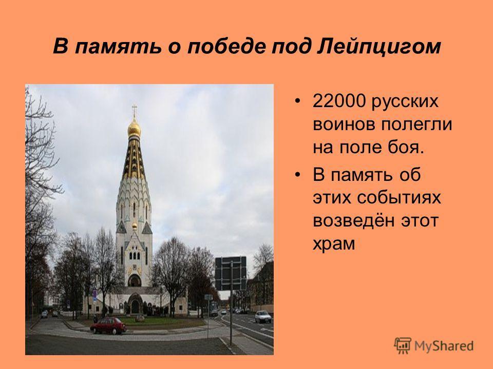 В память о победе под Лейпцигом 22000 русских воинов полегли на поле боя. В память об этих событиях возведён этот храм