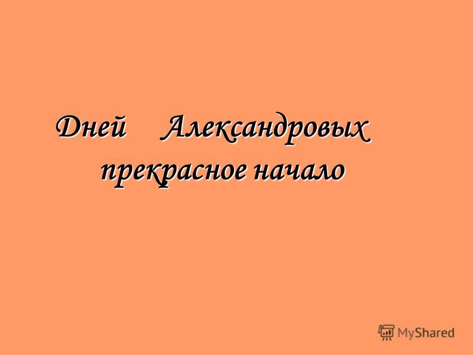 Дней Александровых прекрасное начало Дней Александровых прекрасное начало