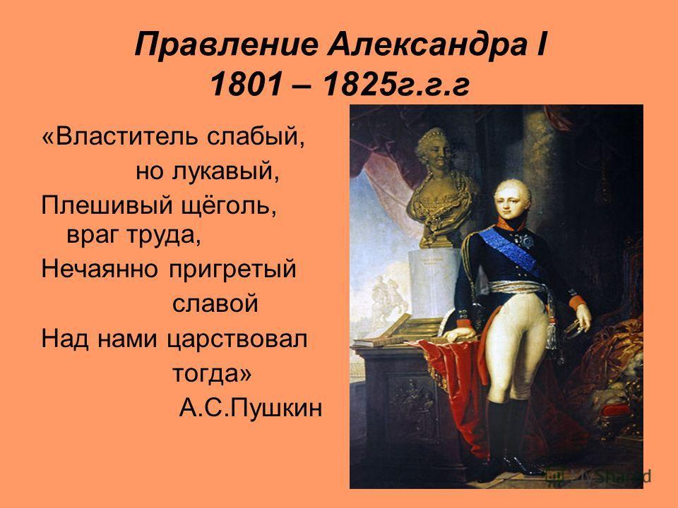 Правление Александра I 1801 – 1825 г.г.г «Властитель слабый, но лукавый, Плешивый щёголь, враг труда, Нечаянно пригретый славой Над нами царствовал тогда» А.С.Пушкин