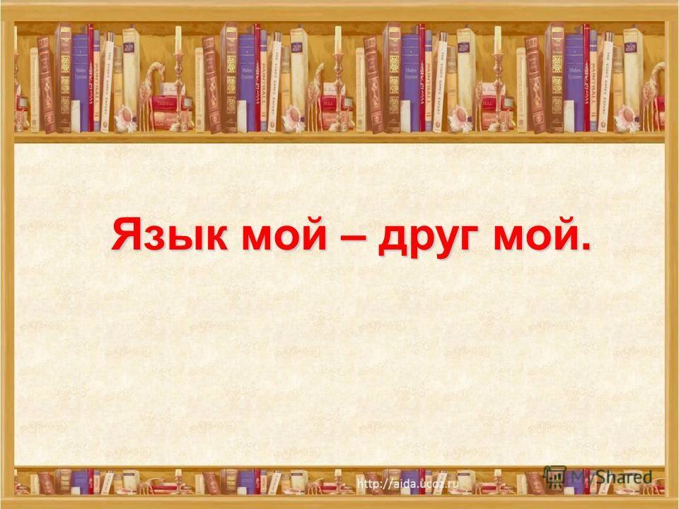 Язык мой – друг мой.